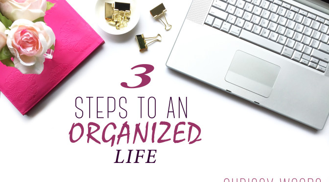 3 Steps to an Organized Life | Chrissy Woods